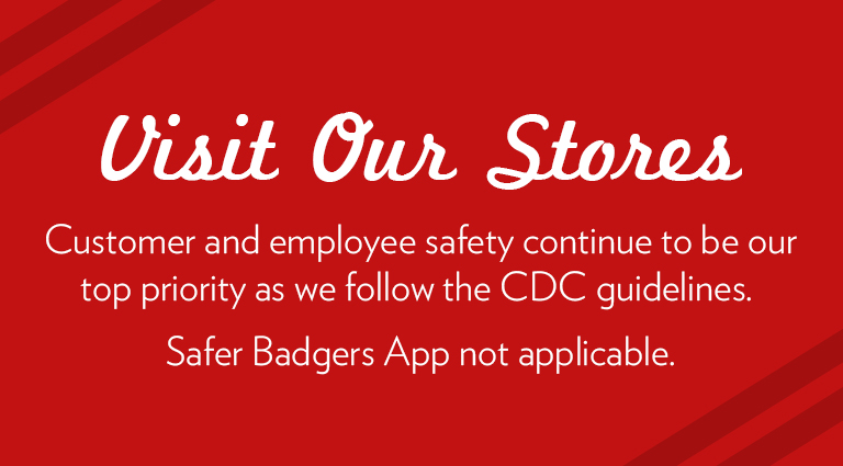 Visit our Stores - Customer and employee safety continue to be our top priority, as we follow the CDC guidelines. Safer Badger App not applicable.